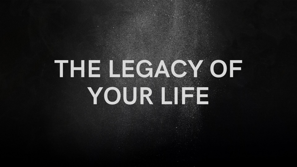 The Legacy of Your Life